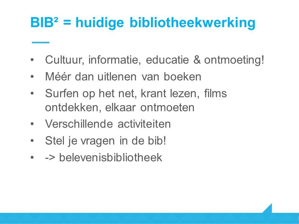 BIB² = huidige bibliotheekwerking Cultuur, informatie, educatie & ontmoeting! Méér dan uitlenen van boeken Surfen op het net, krant lezen, films ontde