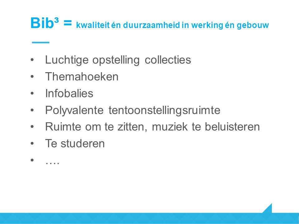 Bib³ = kwaliteit én duurzaamheid in werking én gebouw Luchtige opstelling collecties Themahoeken Infobalies Polyvalente tentoonstellingsruimte Ruimte