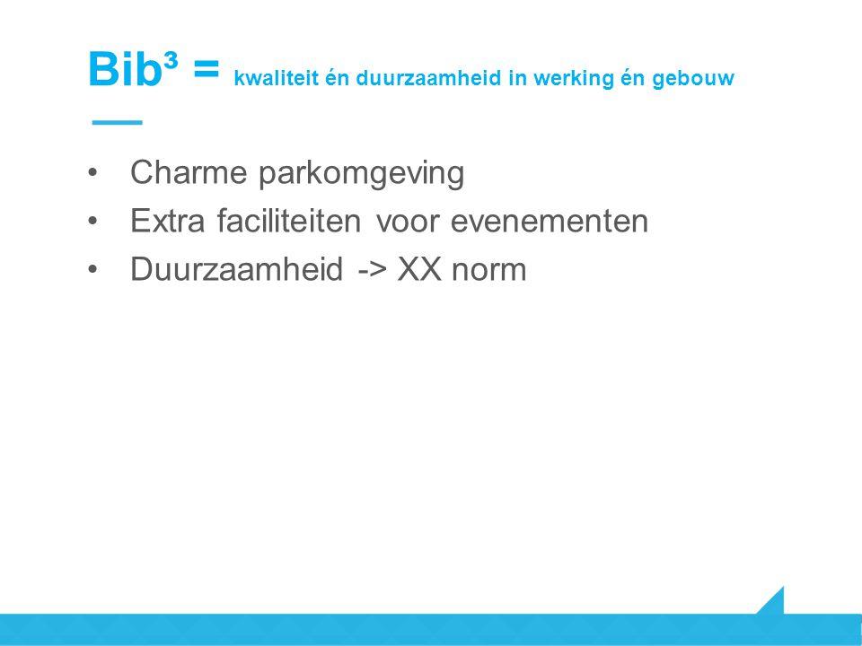 Bib³ = kwaliteit én duurzaamheid in werking én gebouw Charme parkomgeving Extra faciliteiten voor evenementen Duurzaamheid -> XX norm