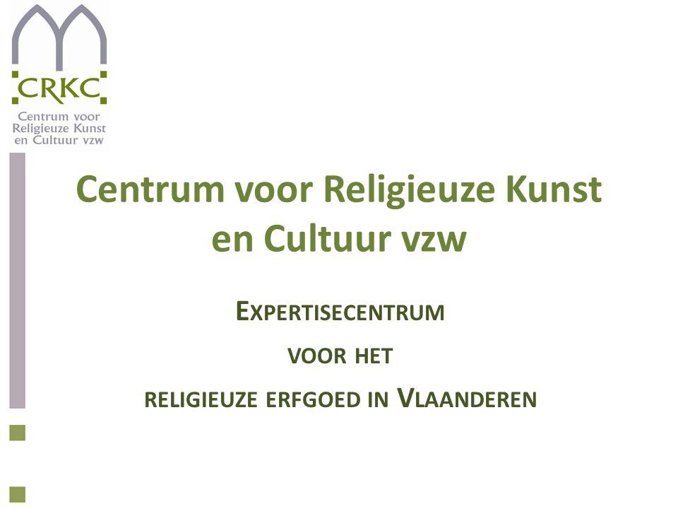 Centrum voor Religieuze Kunst en Cultuur vzw E XPERTISECENTRUM VOOR HET RELIGIEUZE ERFGOED IN V LAANDEREN