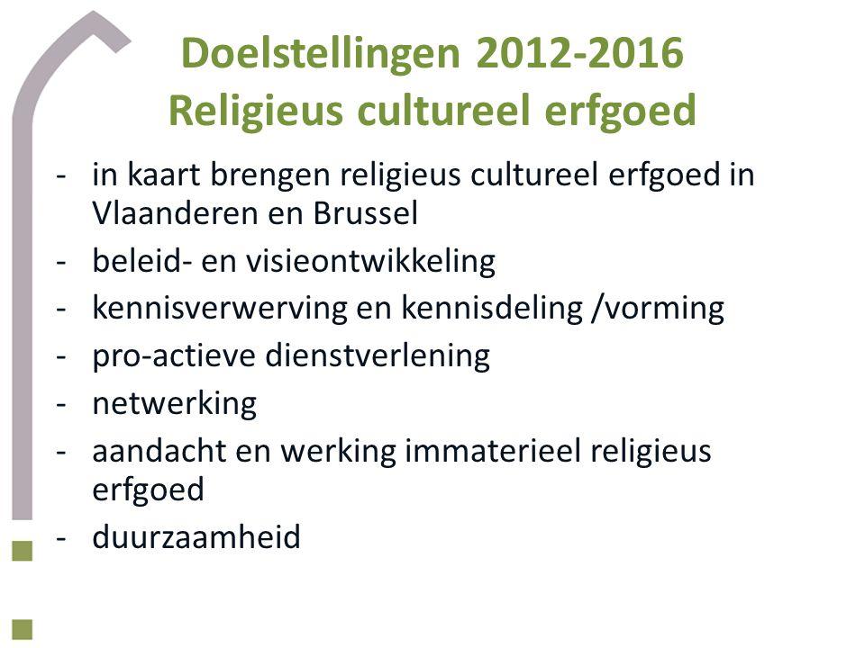 Doelstellingen 2012-2016 Religieus cultureel erfgoed -in kaart brengen religieus cultureel erfgoed in Vlaanderen en Brussel -beleid- en visieontwikkeling -kennisverwerving en kennisdeling /vorming -pro-actieve dienstverlening -netwerking -aandacht en werking immaterieel religieus erfgoed -duurzaamheid