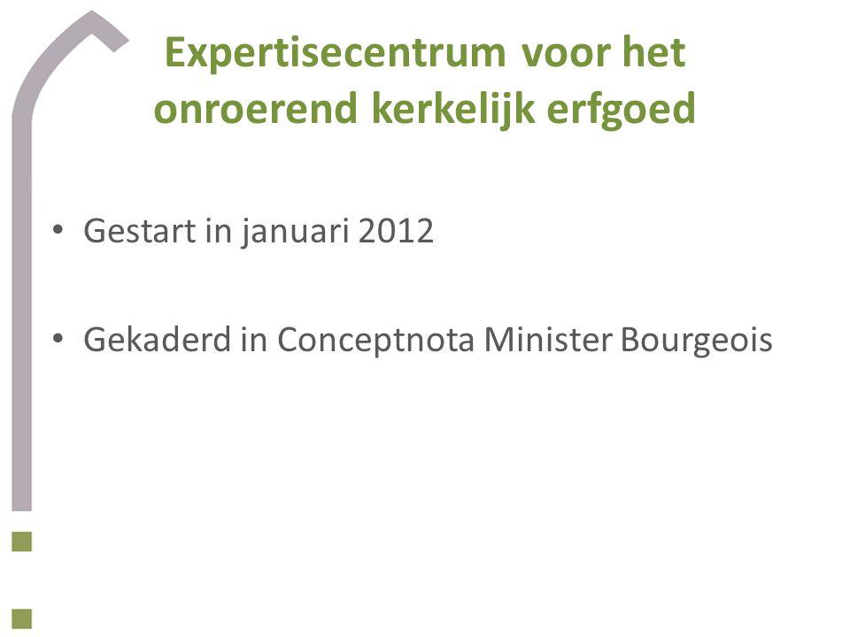 Expertisecentrum voor het onroerend kerkelijk erfgoed Gestart in januari 2012 Gekaderd in Conceptnota Minister Bourgeois