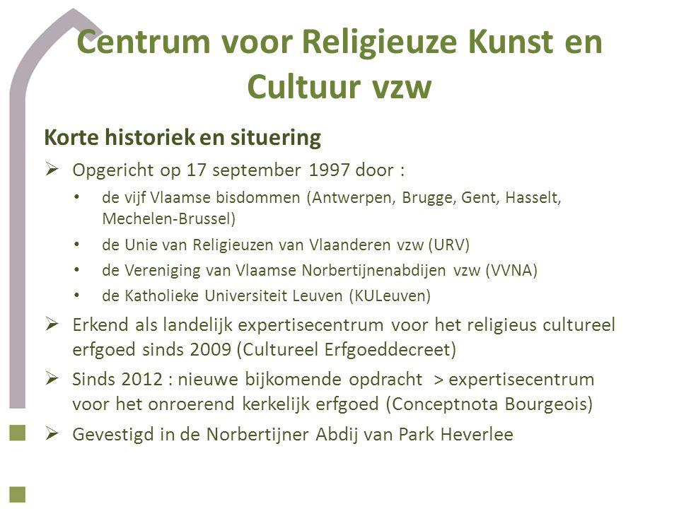 Centrum voor Religieuze Kunst en Cultuur vzw Korte historiek en situering  Opgericht op 17 september 1997 door : de vijf Vlaamse bisdommen (Antwerpen, Brugge, Gent, Hasselt, Mechelen-Brussel) de Unie van Religieuzen van Vlaanderen vzw (URV) de Vereniging van Vlaamse Norbertijnenabdijen vzw (VVNA) de Katholieke Universiteit Leuven (KULeuven)  Erkend als landelijk expertisecentrum voor het religieus cultureel erfgoed sinds 2009 (Cultureel Erfgoeddecreet)  Sinds 2012 : nieuwe bijkomende opdracht > expertisecentrum voor het onroerend kerkelijk erfgoed (Conceptnota Bourgeois)  Gevestigd in de Norbertijner Abdij van Park Heverlee