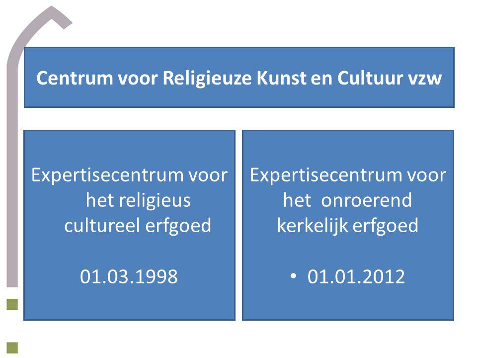 Centrum voor Religieuze Kunst en Cultuur vzw Expertisecentrum voor het religieus cultureel erfgoed 01.03.1998 Expertisecentrum voor het onroerend kerkelijk erfgoed 01.01.2012