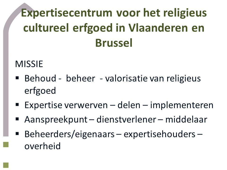 Expertisecentrum voor het religieus cultureel erfgoed in Vlaanderen en Brussel MISSIE  Behoud - beheer - valorisatie van religieus erfgoed  Expertise verwerven – delen – implementeren  Aanspreekpunt – dienstverlener – middelaar  Beheerders/eigenaars – expertisehouders – overheid