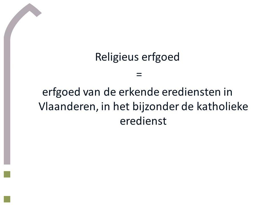 Religieus erfgoed = erfgoed van de erkende erediensten in Vlaanderen, in het bijzonder de katholieke eredienst