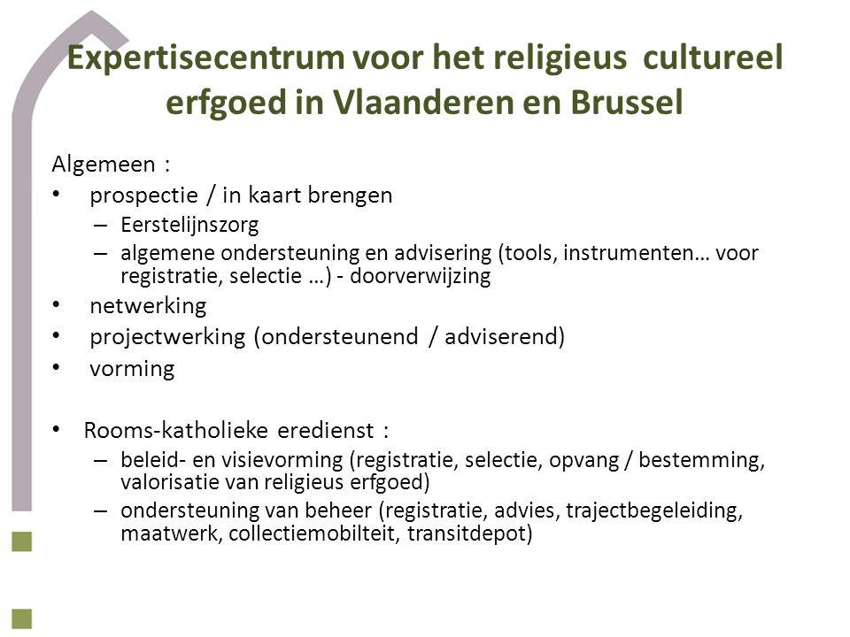 Expertisecentrum voor het religieus cultureel erfgoed in Vlaanderen en Brussel Algemeen : prospectie / in kaart brengen – Eerstelijnszorg – algemene ondersteuning en advisering (tools, instrumenten… voor registratie, selectie …) - doorverwijzing netwerking projectwerking (ondersteunend / adviserend) vorming Rooms-katholieke eredienst : – beleid- en visievorming (registratie, selectie, opvang / bestemming, valorisatie van religieus erfgoed) – ondersteuning van beheer (registratie, advies, trajectbegeleiding, maatwerk, collectiemobilteit, transitdepot)