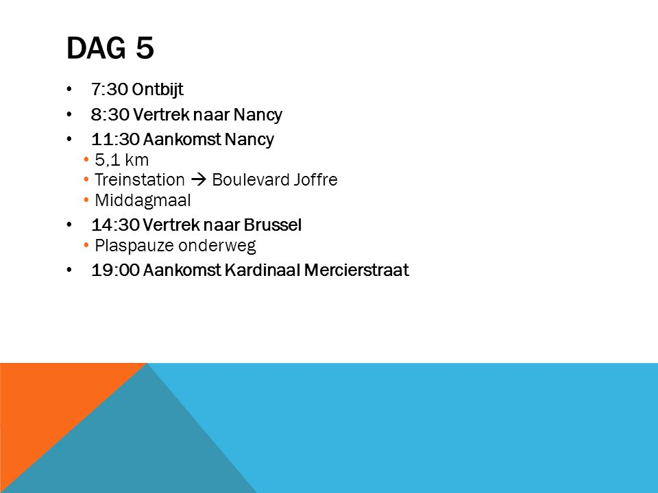 DAG 5 7:30 Ontbijt 8:30 Vertrek naar Nancy 11:30 Aankomst Nancy 5,1 km Treinstation  Boulevard Joffre Middagmaal 14:30 Vertrek naar Brussel Plaspauze onderweg 19:00 Aankomst Kardinaal Mercierstraat