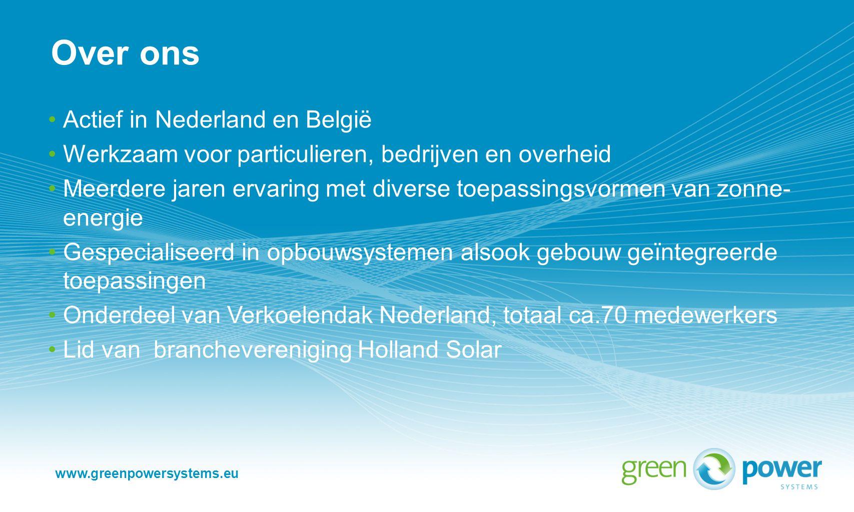 www.greenpowersystems.eu Actief in Nederland en België Werkzaam voor particulieren, bedrijven en overheid Meerdere jaren ervaring met diverse toepassingsvormen van zonne- energie Gespecialiseerd in opbouwsystemen alsook gebouw geïntegreerde toepassingen Onderdeel van Verkoelendak Nederland, totaal ca.70 medewerkers Lid van branchevereniging Holland Solar Over ons
