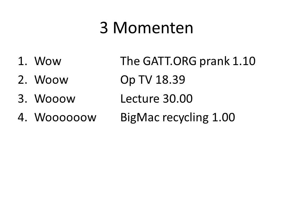 3 Momenten 1.WowThe GATT.ORG prank 1.10 2.WoowOp TV 18.39 3.WooowLecture 30.00 4.WoooooowBigMac recycling 1.00