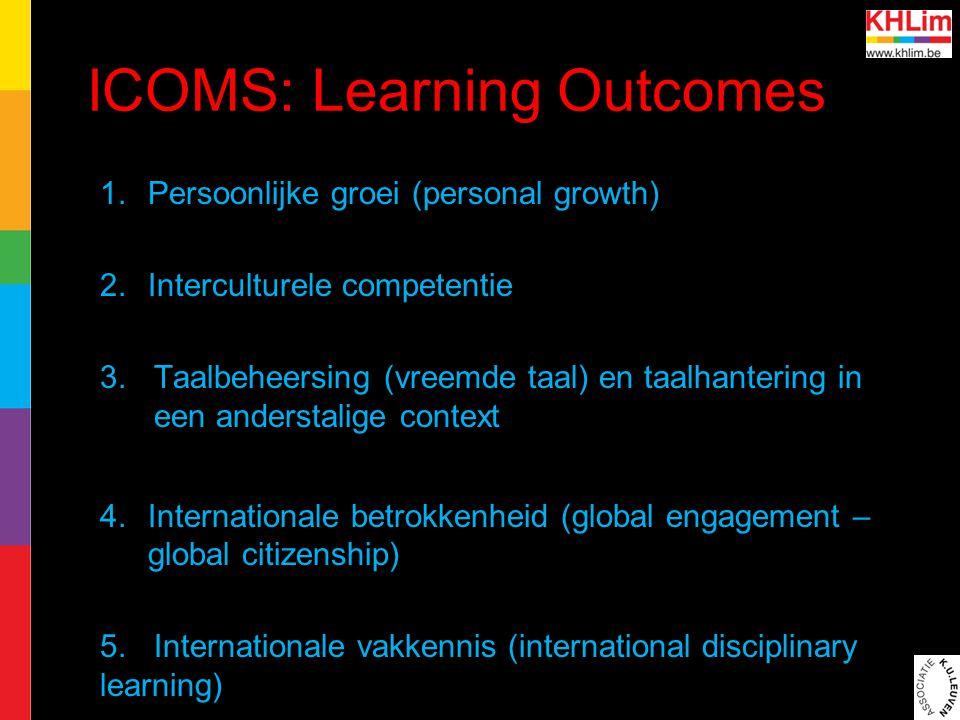 ICOMS: Learning Outcomes 1.Persoonlijke groei (personal growth) 2.Interculturele competentie 3.Taalbeheersing (vreemde taal) en taalhantering in een anderstalige context 4.Internationale betrokkenheid (global engagement – global citizenship) 5.Internationale vakkennis (international disciplinary learning)