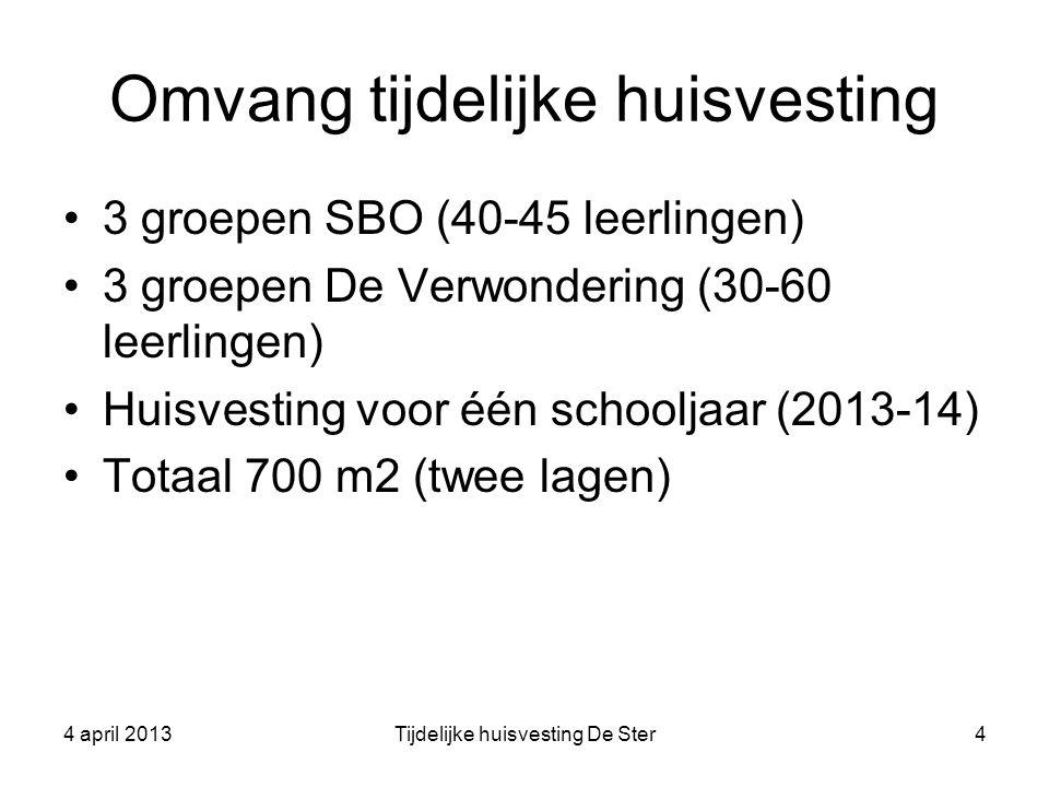 Omvang tijdelijke huisvesting 3 groepen SBO (40-45 leerlingen) 3 groepen De Verwondering (30-60 leerlingen) Huisvesting voor één schooljaar (2013-14) Totaal 700 m2 (twee lagen) 4 april 2013Tijdelijke huisvesting De Ster4
