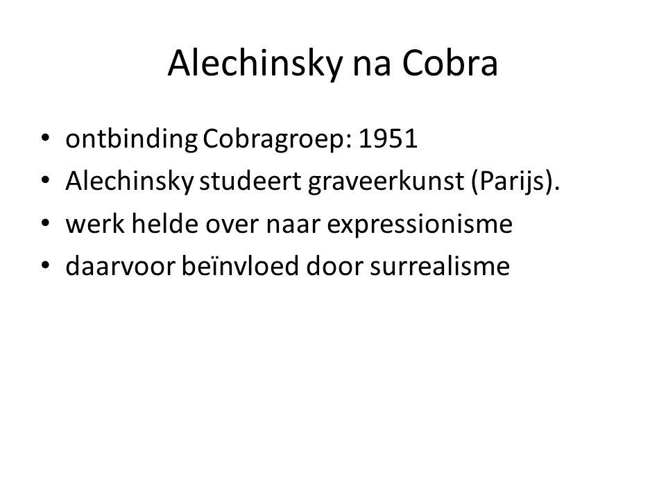 Alechinsky na Cobra ontbinding Cobragroep: 1951 Alechinsky studeert graveerkunst (Parijs). werk helde over naar expressionisme daarvoor beïnvloed door