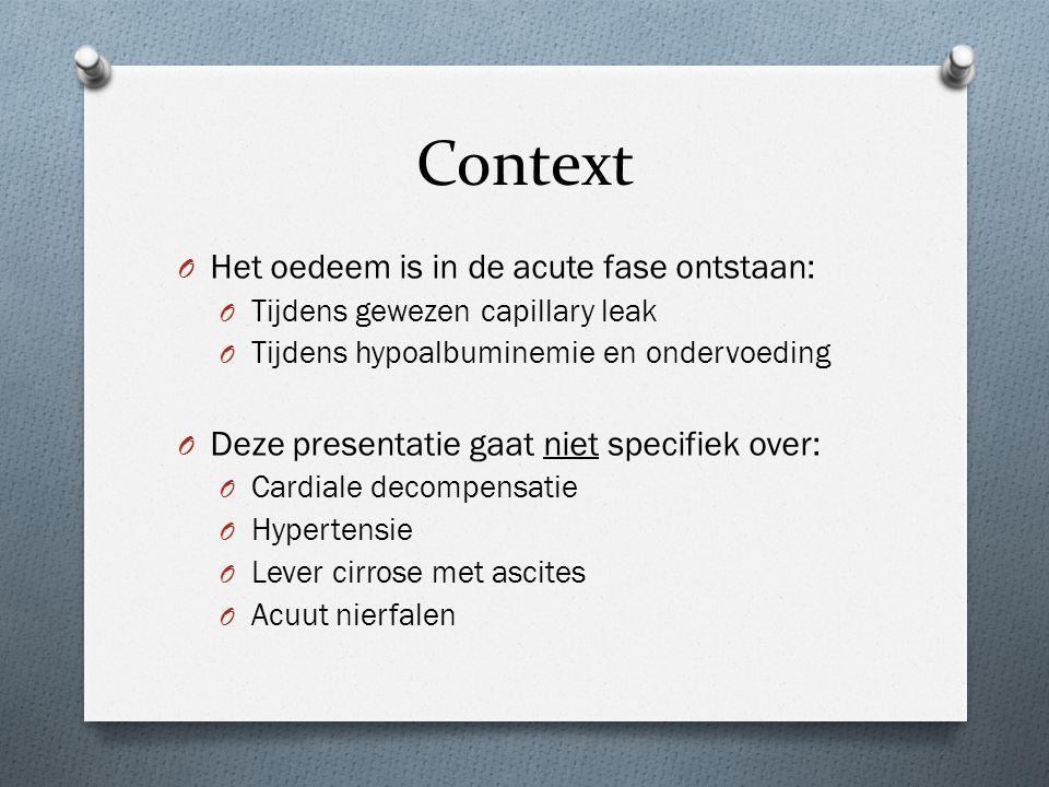 Context O Het oedeem is in de acute fase ontstaan: O Tijdens gewezen capillary leak O Tijdens hypoalbuminemie en ondervoeding O Deze presentatie gaat
