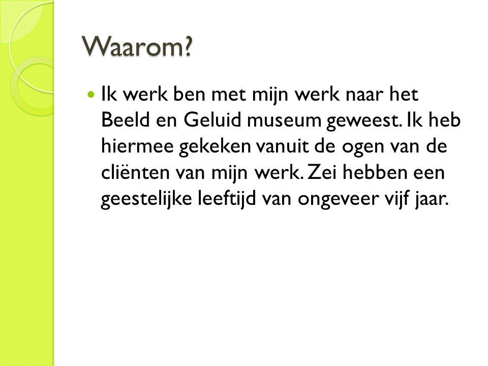 Waarom? Ik werk ben met mijn werk naar het Beeld en Geluid museum geweest. Ik heb hiermee gekeken vanuit de ogen van de cliënten van mijn werk. Zei he