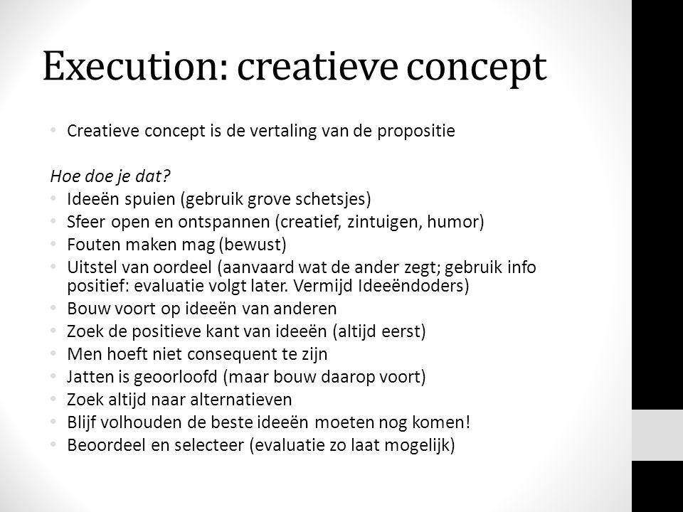 Execution: creatieve concept Creatieve concept is de vertaling van de propositie Hoe doe je dat? Ideeën spuien (gebruik grove schetsjes) Sfeer open en