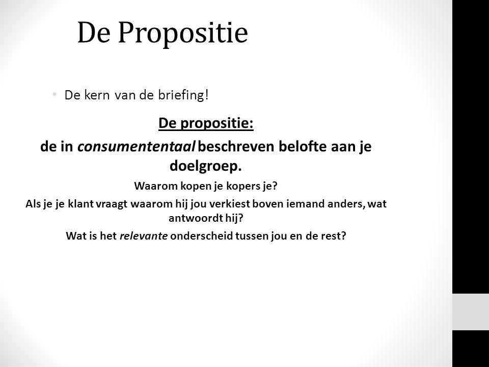 De Propositie De kern van de briefing! De propositie: de in consumententaal beschreven belofte aan je doelgroep. Waarom kopen je kopers je? Als je je