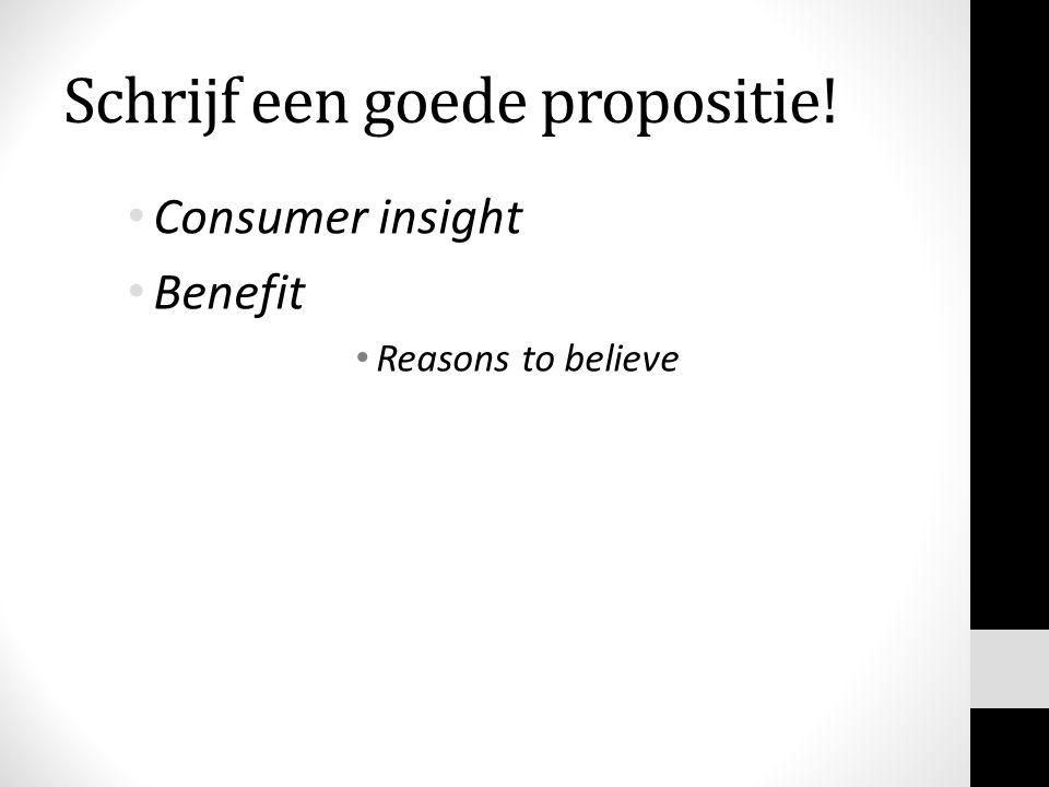 Schrijf een goede propositie! Consumer insight Benefit Reasons to believe