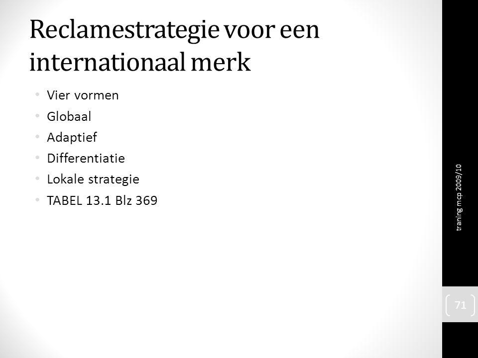 Reclamestrategie voor een internationaal merk Vier vormen Globaal Adaptief Differentiatie Lokale strategie TABEL 13.1 Blz 369 traning mcp 2009/10 71