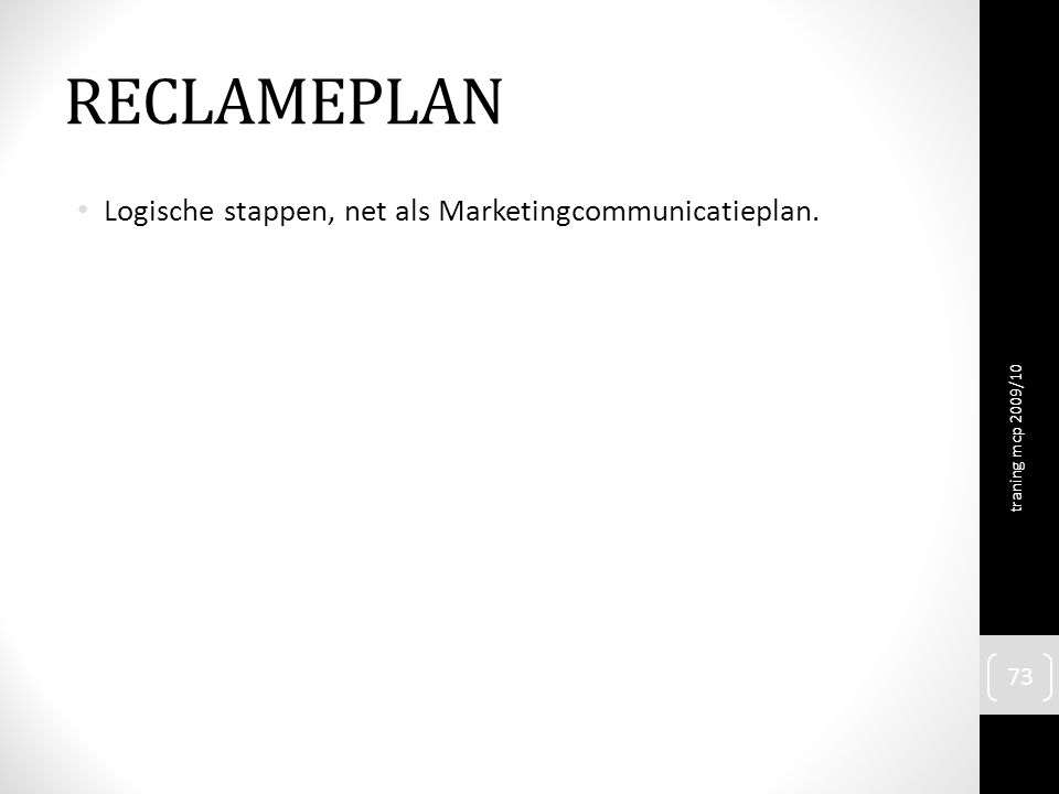 RECLAMEPLAN Logische stappen, net als Marketingcommunicatieplan. traning mcp 2009/10 73