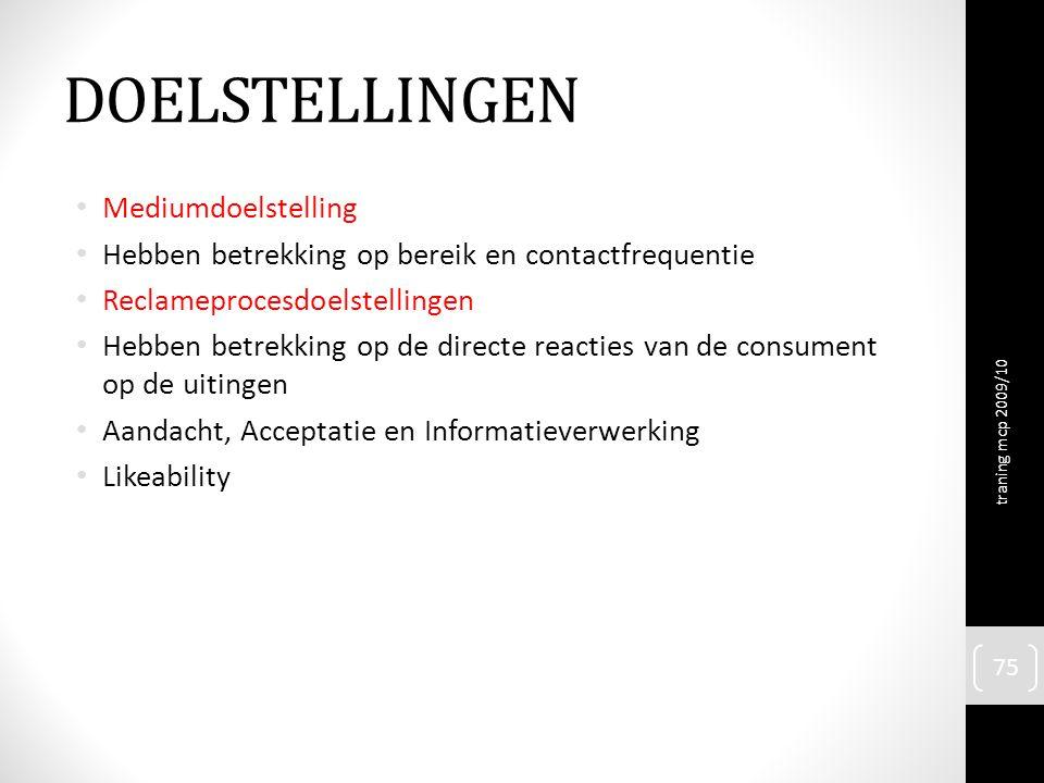 DOELSTELLINGEN Mediumdoelstelling Hebben betrekking op bereik en contactfrequentie Reclameprocesdoelstellingen Hebben betrekking op de directe reacties van de consument op de uitingen Aandacht, Acceptatie en Informatieverwerking Likeability traning mcp 2009/10 75
