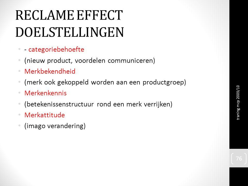 RECLAME EFFECT DOELSTELLINGEN - categoriebehoefte (nieuw product, voordelen communiceren) Merkbekendheid (merk ook gekoppeld worden aan een productgroep) Merkenkennis (betekenissenstructuur rond een merk verrijken) Merkattitude (imago verandering) traning mcp 2009/10 76
