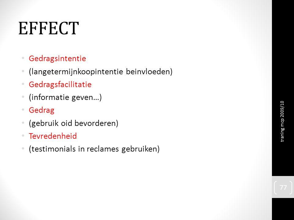 EFFECT Gedragsintentie (langetermijnkoopintentie beinvloeden) Gedragsfacilitatie (informatie geven…) Gedrag (gebruik oid bevorderen) Tevredenheid (testimonials in reclames gebruiken) traning mcp 2009/10 77