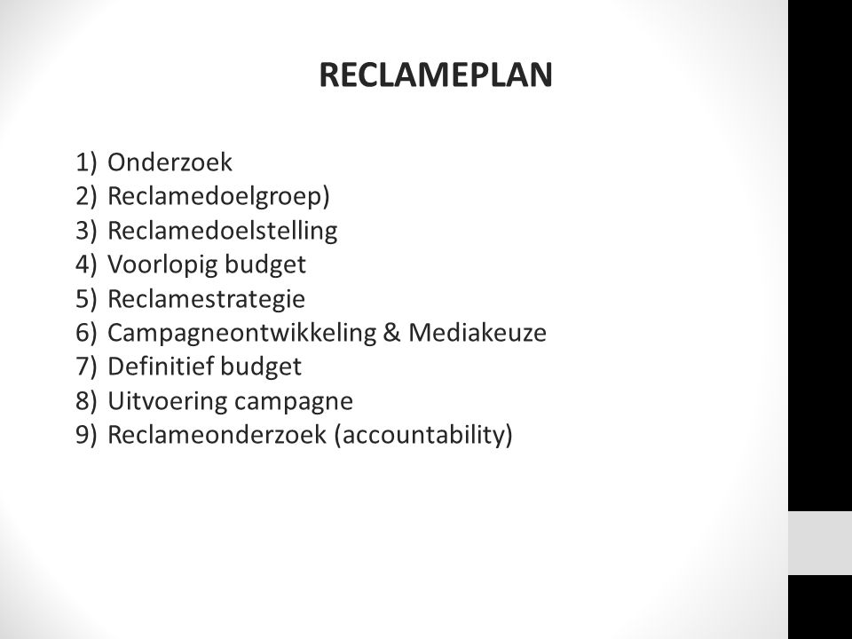 RECLAMEPLAN 1)Onderzoek 2)Reclamedoelgroep) 3)Reclamedoelstelling 4)Voorlopig budget 5)Reclamestrategie 6)Campagneontwikkeling & Mediakeuze 7)Definiti