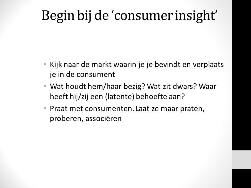 Begin bij de 'consumer insight' Kijk naar de markt waarin je je bevindt en verplaats je in de consument Wat houdt hem/haar bezig? Wat zit dwars? Waar