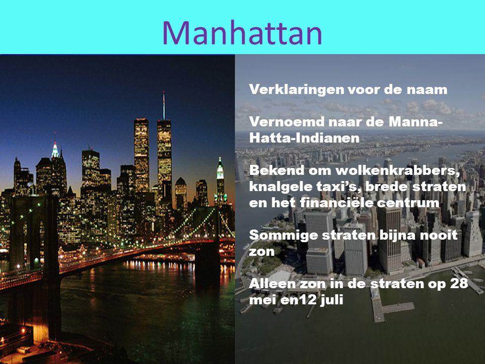 Manhattan Verklaringen voor de naam Vernoemd naar de Manna- Hatta-Indianen Bekend om wolkenkrabbers, knalgele taxi's, brede straten en het financiële centrum Sommige straten bijna nooit zon Alleen zon in de straten op 28 mei en12 juli