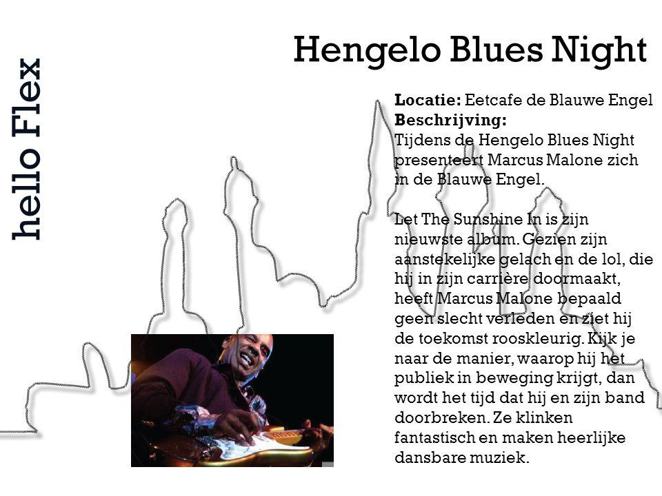 hello Flex Hengelo Blues Night Locatie: Eetcafe de Blauwe Engel Beschrijving: Tijdens de Hengelo Blues Night presenteert Marcus Malone zich in de Blau