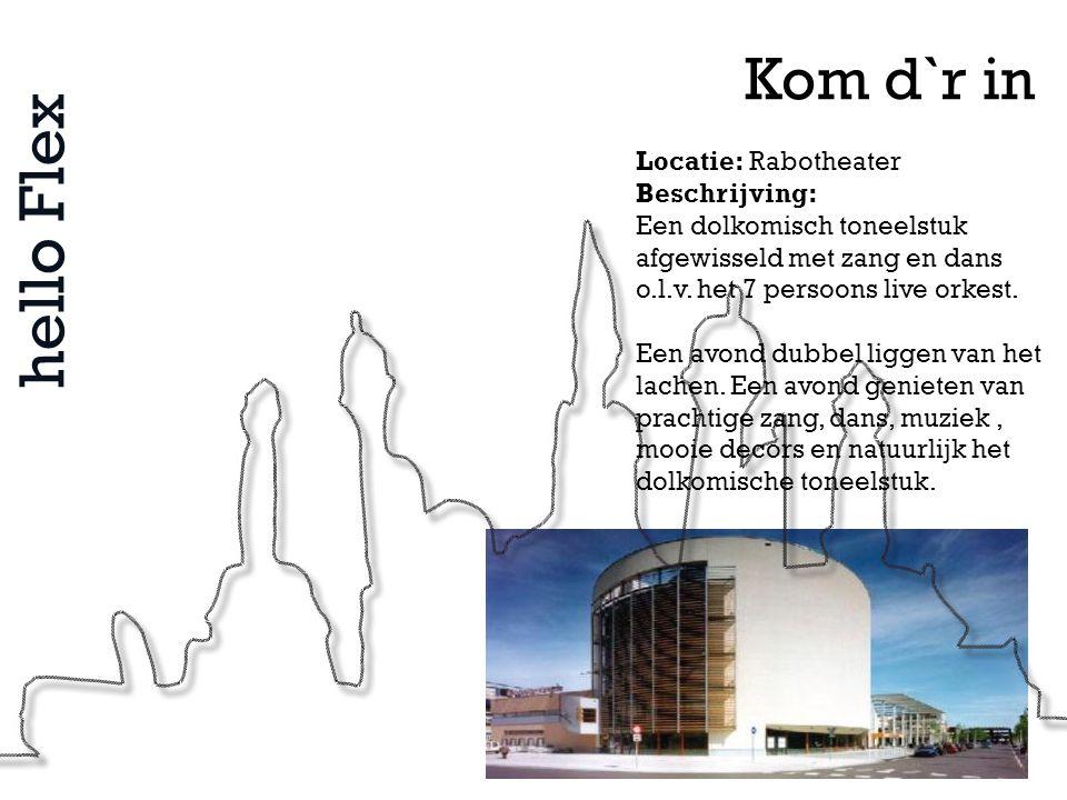 hello Flex Kom d`r in Locatie: Rabotheater Beschrijving: Een dolkomisch toneelstuk afgewisseld met zang en dans o.l.v. het 7 persoons live orkest. Een