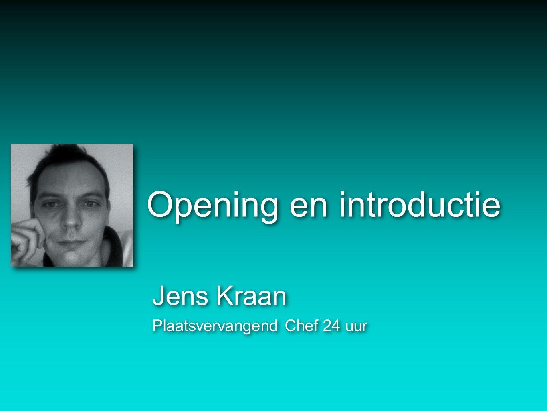 Opening en introductie Jens Kraan Plaatsvervangend Chef 24 uur Jens Kraan Plaatsvervangend Chef 24 uur