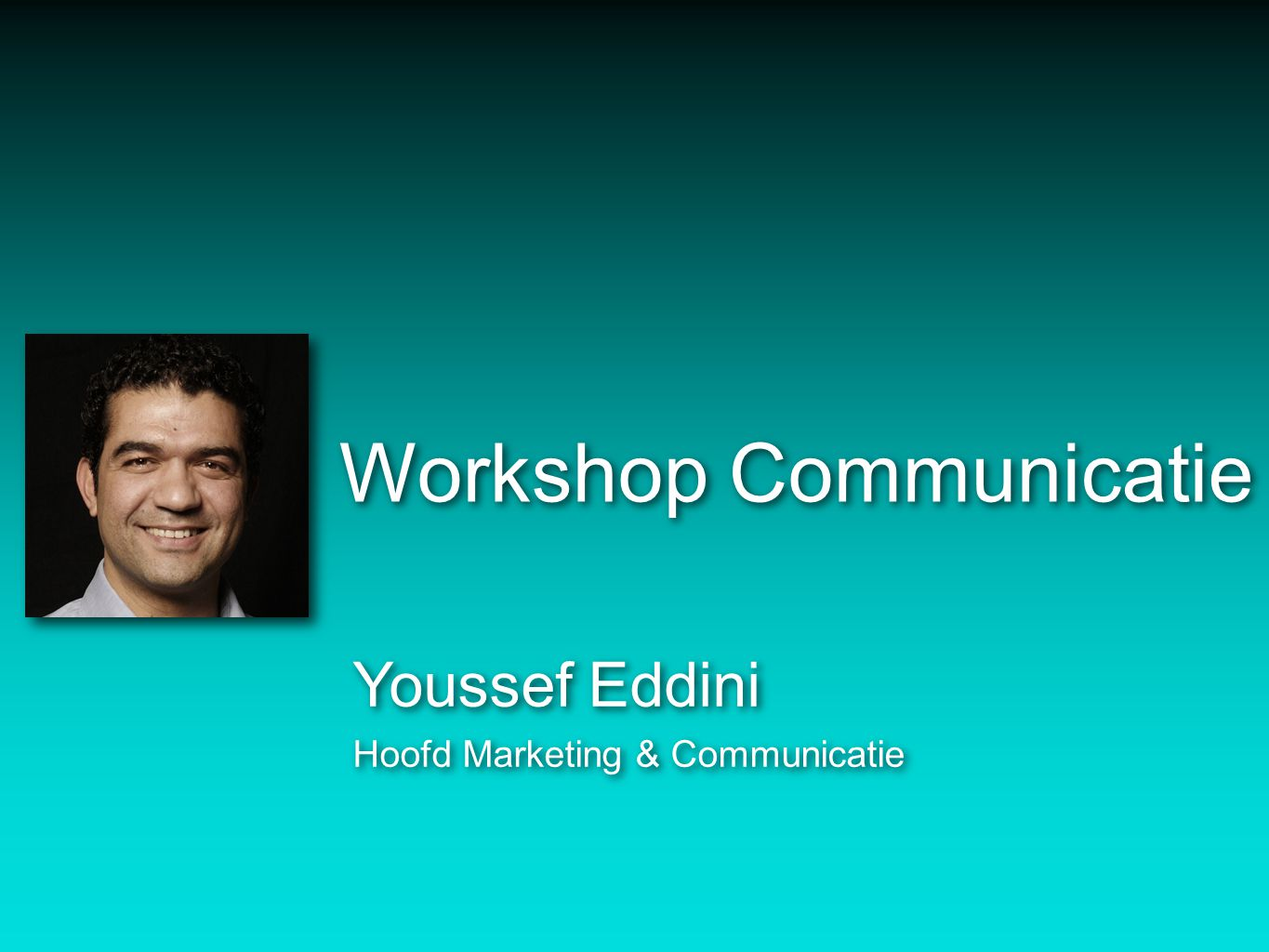 Workshop Communicatie Youssef Eddini Hoofd Marketing & Communicatie Youssef Eddini Hoofd Marketing & Communicatie