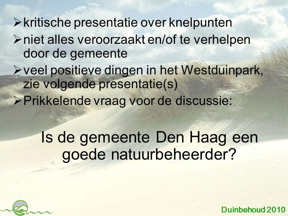  kritische presentatie over knelpunten  niet alles veroorzaakt en/of te verhelpen door de gemeente  veel positieve dingen in het Westduinpark, zie volgende presentatie(s)  Prikkelende vraag voor de discussie: Is de gemeente Den Haag een goede natuurbeheerder.
