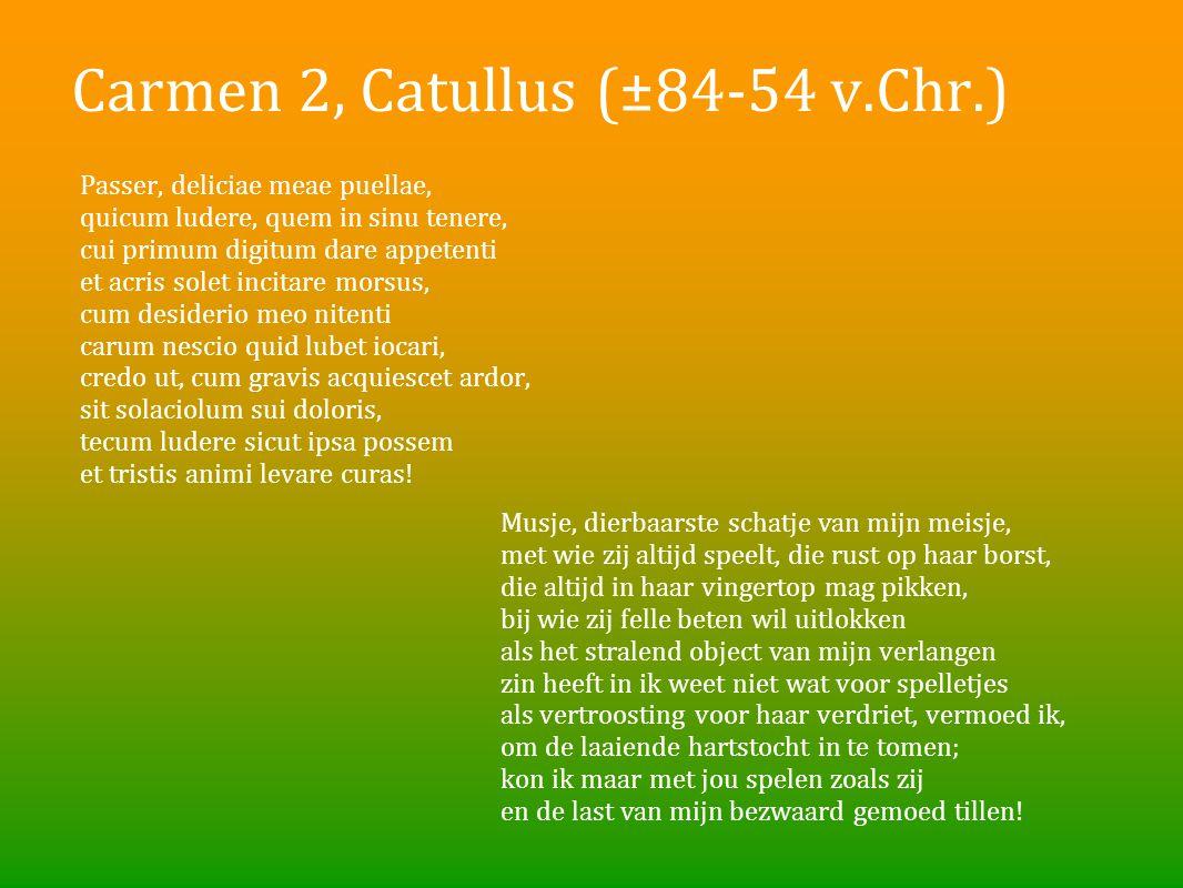Carmen 2, Catullus (±84-54 v.Chr.) Passer, deliciae meae puellae, quicum ludere, quem in sinu tenere, cui primum digitum dare appetenti et acris solet