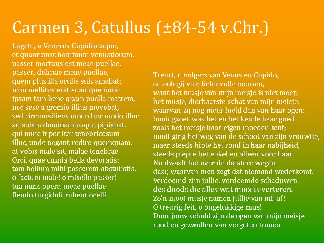 Carmen 3, Catullus (±84-54 v.Chr.) Lugete, o Veneres Cupidinesque, et quantumst hominum venustiorum. passer mortuus est meae puellae, passer, deliciae