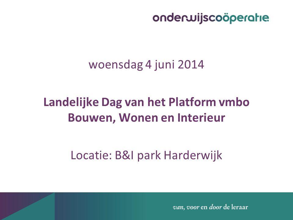 woensdag 4 juni 2014 Landelijke Dag van het Platform vmbo Bouwen, Wonen en Interieur Locatie: B&I park Harderwijk
