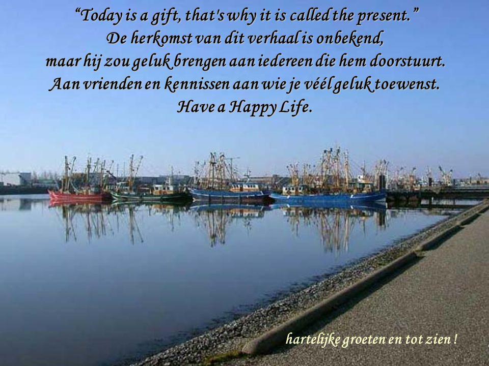 """""""Today is a gift, that's why it is called the present."""" De herkomst van dit verhaal is onbekend, maar hij zou geluk brengen aan iedereen die hem doors"""