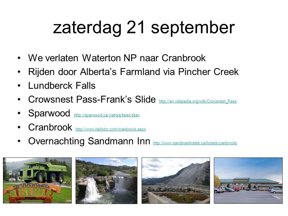 zaterdag 21 september We verlaten Waterton NP naar Cranbrook Rijden door Alberta's Farmland via Pincher Creek Lundberck Falls Crowsnest Pass-Frank's Slide http://en.wikipedia.org/wiki/Crowsnest_Pass http://en.wikipedia.org/wiki/Crowsnest_Pass Sparwood http://sparwood.ca/visitors/terex-titan http://sparwood.ca/visitors/terex-titan Cranbrook http://www.hellobc.com/cranbrook.aspx http://www.hellobc.com/cranbrook.aspx Overnachting Sandmann Inn http://www.sandmanhotels.ca/hotels/cranbrook/ http://www.sandmanhotels.ca/hotels/cranbrook/