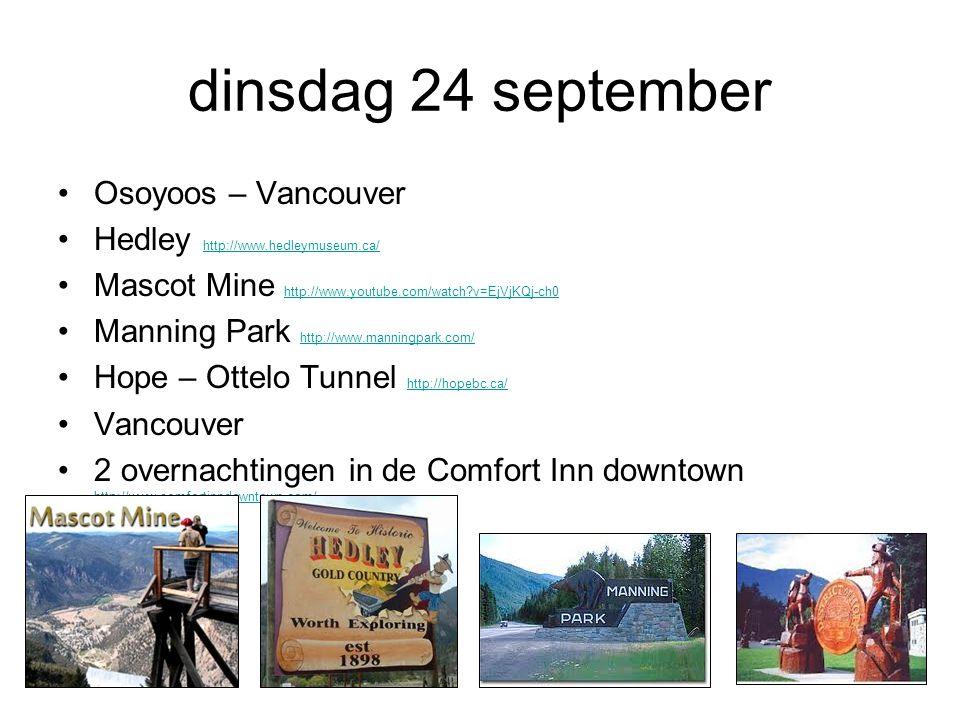 dinsdag 24 september Osoyoos – Vancouver Hedley http://www.hedleymuseum.ca/ http://www.hedleymuseum.ca/ Mascot Mine http://www.youtube.com/watch v=EjVjKQj-ch0 http://www.youtube.com/watch v=EjVjKQj-ch0 Manning Park http://www.manningpark.com/ http://www.manningpark.com/ Hope – Ottelo Tunnel http://hopebc.ca/ http://hopebc.ca/ Vancouver 2 overnachtingen in de Comfort Inn downtown http://www.comfortinndowntown.com/ http://www.comfortinndowntown.com/