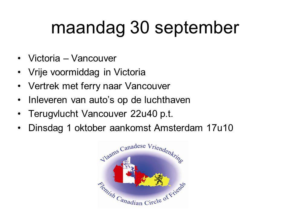 maandag 30 september Victoria – Vancouver Vrije voormiddag in Victoria Vertrek met ferry naar Vancouver Inleveren van auto's op de luchthaven Terugvlucht Vancouver 22u40 p.t.
