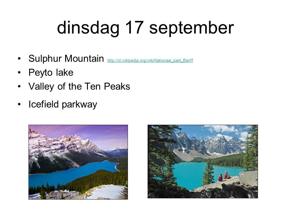 dinsdag 17 september Sulphur Mountain http://nl.wikipedia.org/wiki/Nationaal_park_Banff http://nl.wikipedia.org/wiki/Nationaal_park_Banff Peyto lake Valley of the Ten Peaks Icefield parkway