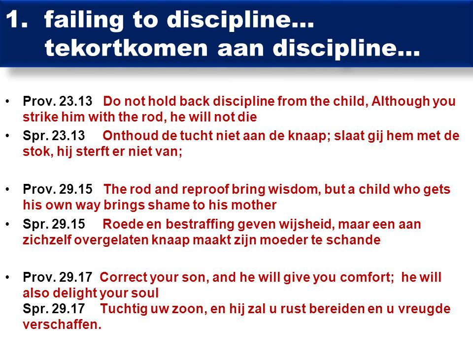 Prov. 23.13 Do not hold back discipline from the child, Although you strike him with the rod, he will not die Spr. 23.13 Onthoud de tucht niet aan de