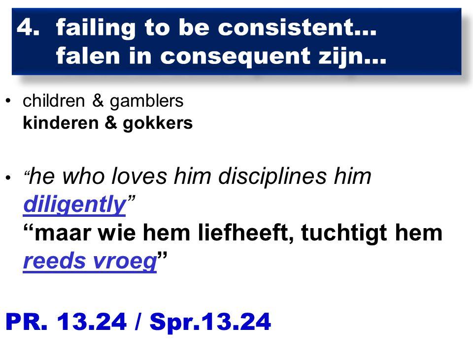 """4. failing to be consistent... falen in consequent zijn… children & gamblers kinderen & gokkers """" he who loves him disciplines him diligently"""" """"maar w"""