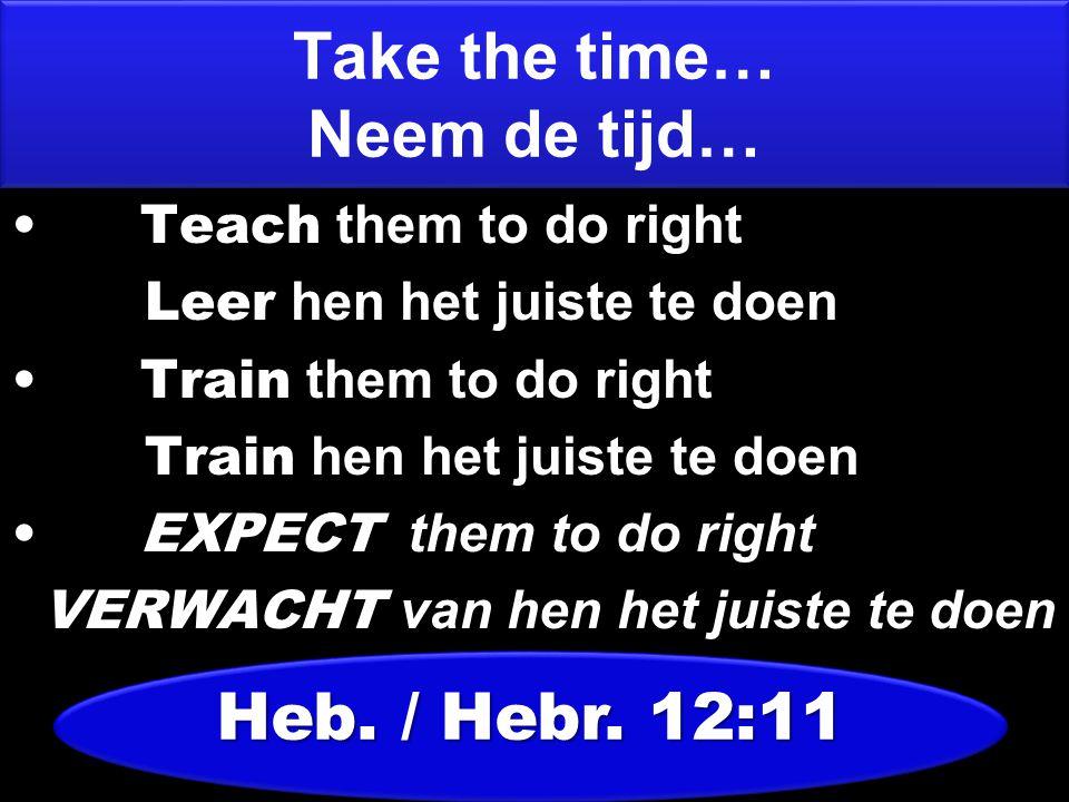 Teach them to do right Leer hen het juiste te doen Train them to do right Train hen het juiste te doen EXPECT them to do right VERWACHT van hen het ju