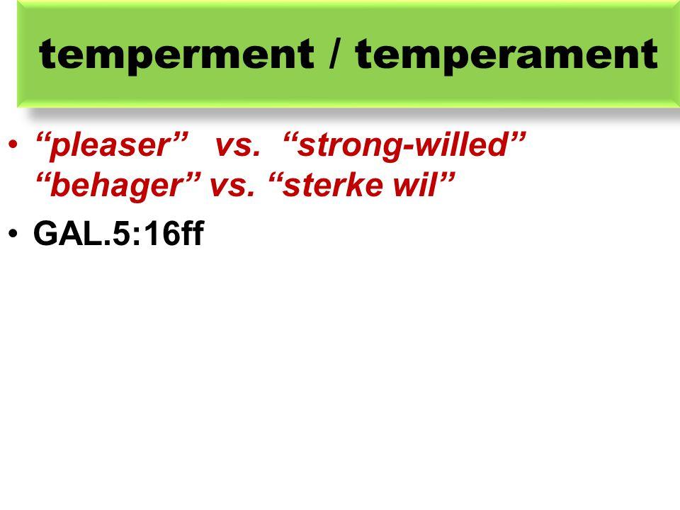 "temperment / temperament ""pleaser"" vs. ""strong-willed"" ""behager"" vs. ""sterke wil"" GAL.5:16ff"