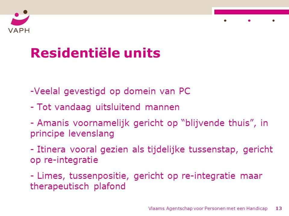 Vlaams Agentschap voor Personen met een Handicap13 Residentiële units -Veelal gevestigd op domein van PC - Tot vandaag uitsluitend mannen - Amanis voo