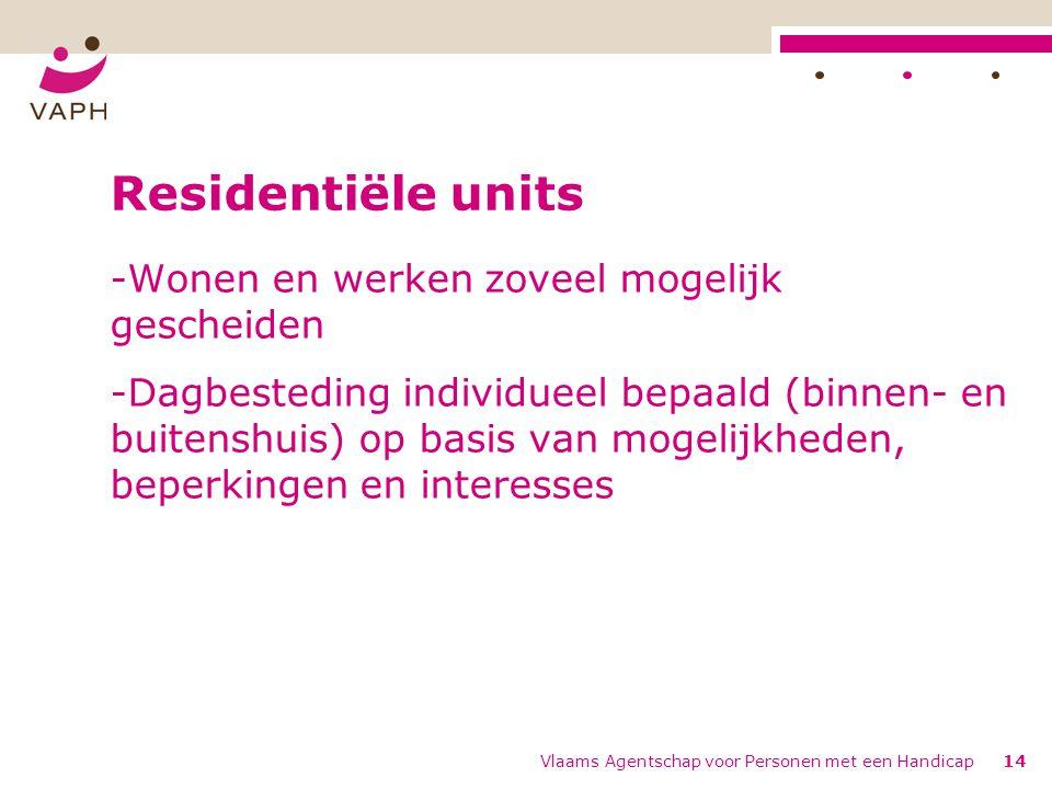 Vlaams Agentschap voor Personen met een Handicap14 Residentiële units -Wonen en werken zoveel mogelijk gescheiden -Dagbesteding individueel bepaald (b