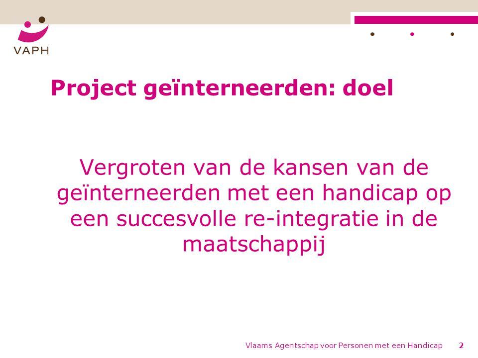Vlaams Agentschap voor Personen met een Handicap3 Project geïnterneerden: doelgroep Opgelegde criteria vanuit VAPH: - Onderworpen aan een interneringsmaatregel - Een (verstandelijke) handicap hebben - Ingeschreven en erkend zijn door het VAPH
